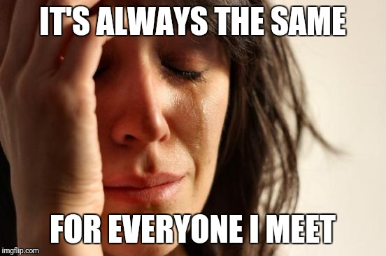First World Problems Meme | IT'S ALWAYS THE SAME FOR EVERYONE I MEET | image tagged in memes,first world problems | made w/ Imgflip meme maker