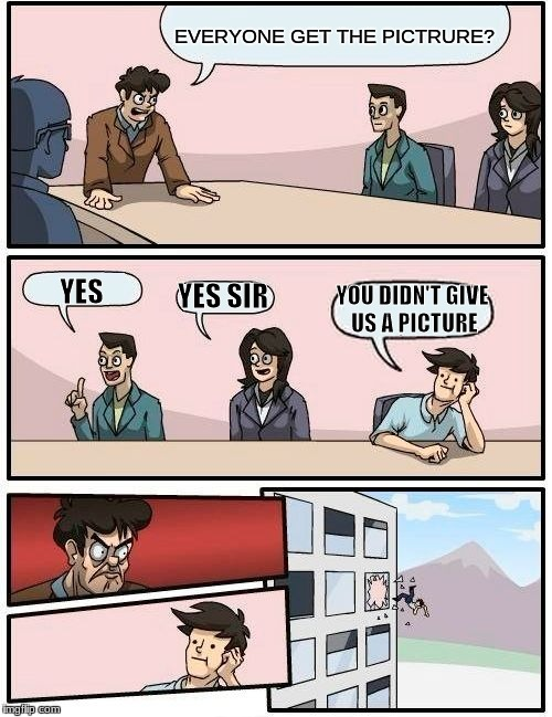 Boardroom Meeting Suggestion Meme | EVERYONE GET THE PICTRURE? YES YES SIR YOU DIDN'T GIVE US A PICTURE | image tagged in memes,boardroom meeting suggestion | made w/ Imgflip meme maker