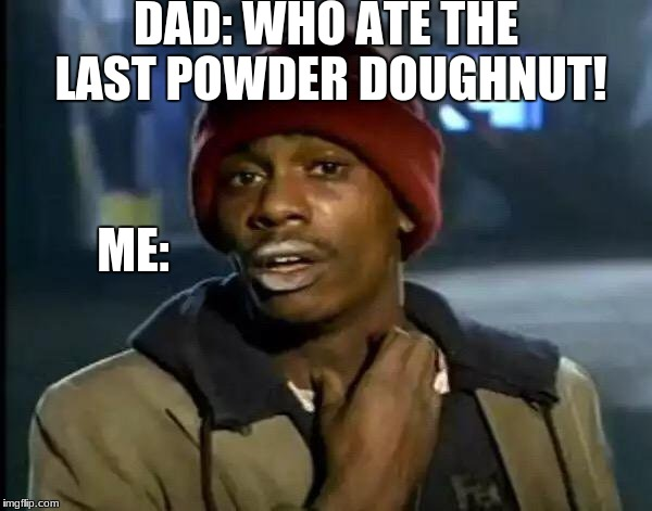 Y'all Got Any More Of That Meme | DAD: WHO ATE THE LAST POWDER DOUGHNUT! ME: | image tagged in memes,y'all got any more of that | made w/ Imgflip meme maker