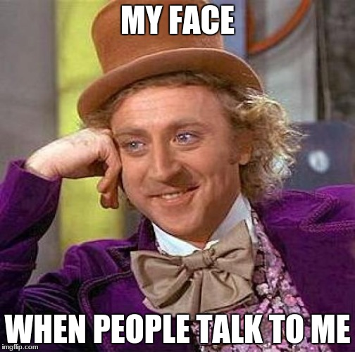 Creepy Condescending Wonka Meme | MY FACE WHEN PEOPLE TALK TO ME | image tagged in memes,creepy condescending wonka | made w/ Imgflip meme maker