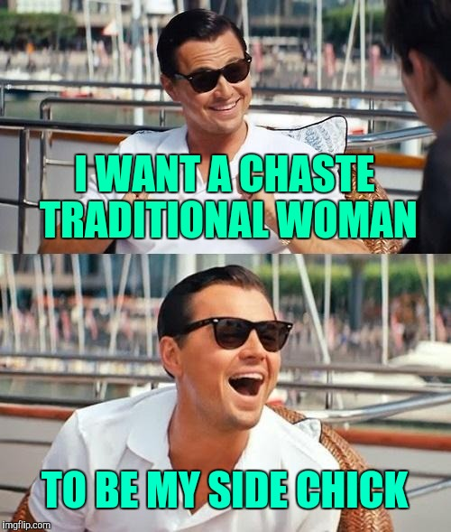 Scumbag boyfriend | I WANT A CHASTE TRADITIONAL WOMAN TO BE MY SIDE CHICK | image tagged in memes,leonardo dicaprio wolf of wall street,housewife,feminism,hypocrisy,scumbag | made w/ Imgflip meme maker