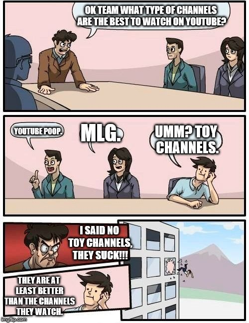 What type of channels are the best to watch on YouTube. | OK TEAM WHAT TYPE OF CHANNELS ARE THE BEST TO WATCH ON YOUTUBE? YOUTUBE POOP. MLG. UMM? TOY CHANNELS. I SAID NO TOY CHANNELS, THEY SUCK!!! T | image tagged in memes,boardroom meeting suggestion,youtube,youtube poop,mlg | made w/ Imgflip meme maker