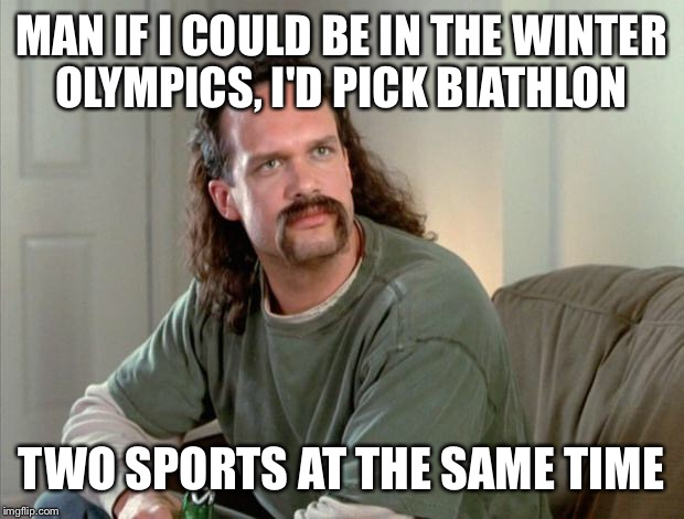 biathlon and office space | MAN IF I COULD BE IN THE WINTER OLYMPICS, I'D PICK BIATHLON TWO SPORTS AT THE SAME TIME | image tagged in office space | made w/ Imgflip meme maker