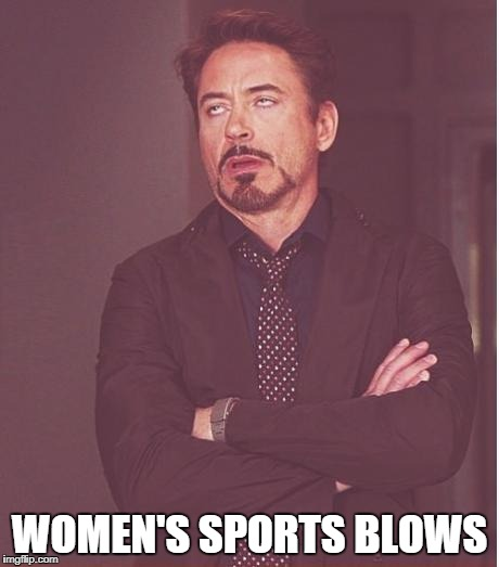 Face You Make Robert Downey Jr Meme | WOMEN'S SPORTS BLOWS | image tagged in memes,face you make robert downey jr | made w/ Imgflip meme maker