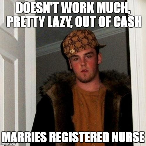 Scumbag Steve Meme | DOESN'T WORK MUCH, PRETTY LAZY, OUT OF CASH MARRIES REGISTERED NURSE | image tagged in memes,scumbag steve | made w/ Imgflip meme maker