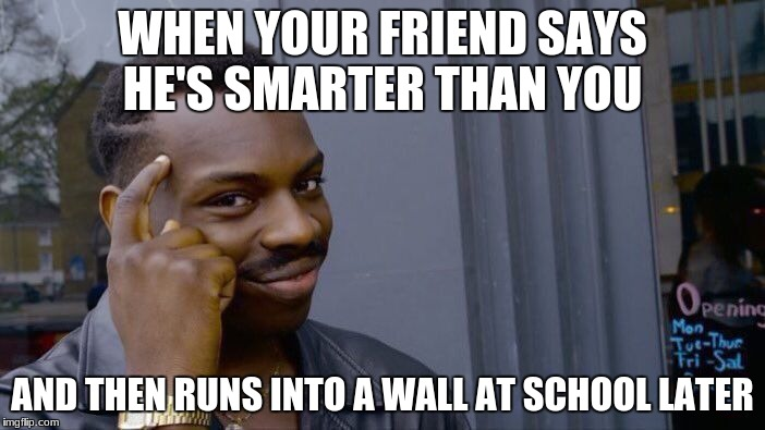 Roll Safe Think About It Meme | WHEN YOUR FRIEND SAYS HE'S SMARTER THAN YOU AND THEN RUNS INTO A WALL AT SCHOOL LATER | image tagged in memes,roll safe think about it | made w/ Imgflip meme maker