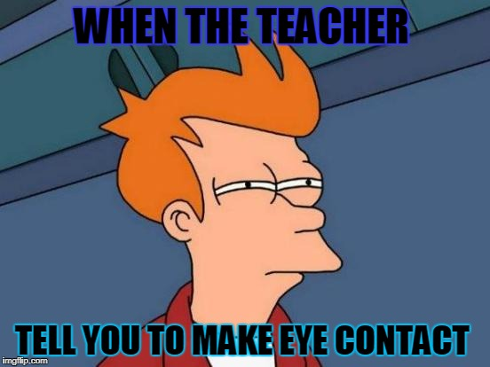 Futurama Fry Meme | WHEN THE TEACHER TELL YOU TO MAKE EYE CONTACT | image tagged in memes,futurama fry | made w/ Imgflip meme maker