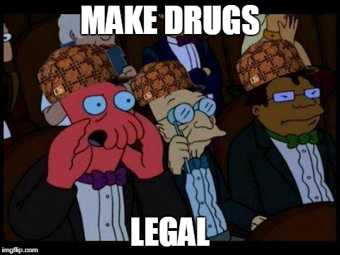 You Should Feel Bad Zoidberg | MAKE DRUGS LEGAL | image tagged in memes,you should feel bad zoidberg,scumbag | made w/ Imgflip meme maker