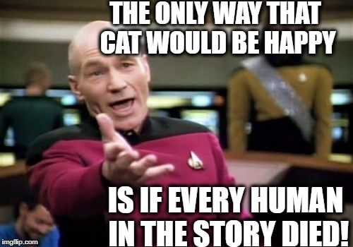 Picard Wtf Meme | THE ONLY WAY THAT CAT WOULD BE HAPPY IS IF EVERY HUMAN IN THE STORY DIED! | image tagged in memes,picard wtf | made w/ Imgflip meme maker