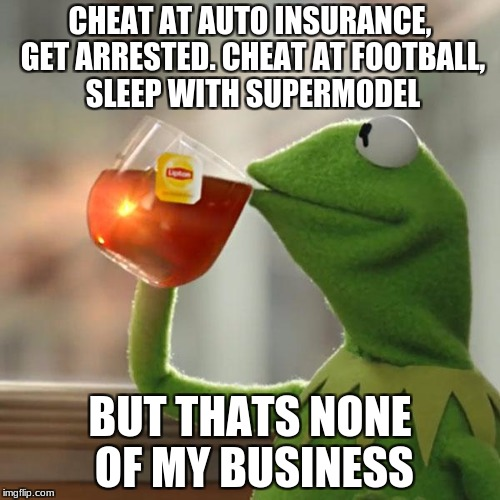 But Thats None Of My Business Meme | CHEAT AT AUTO INSURANCE, GET ARRESTED. CHEAT AT FOOTBALL, SLEEP WITH SUPERMODEL BUT THATS NONE OF MY BUSINESS | image tagged in memes,but thats none of my business,kermit the frog | made w/ Imgflip meme maker