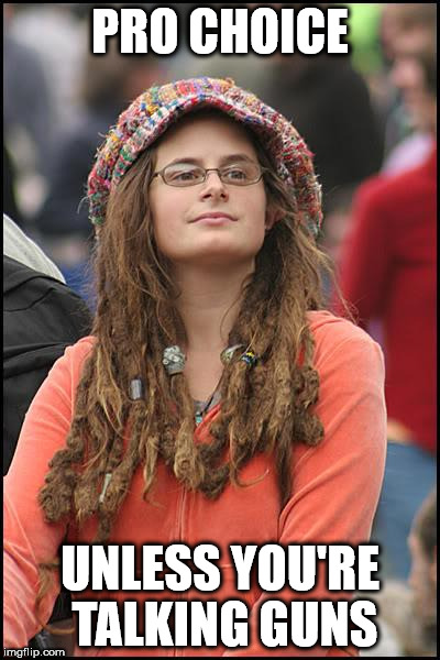 College Liberal Meme | PRO CHOICE UNLESS YOU'RE TALKING GUNS | image tagged in memes,college liberal | made w/ Imgflip meme maker