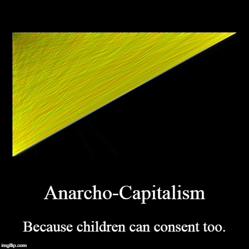Anarcho-Capitalism | Because children can consent too. | image tagged in funny,demotivationals,anarchism,capitalism,children | made w/ Imgflip demotivational maker