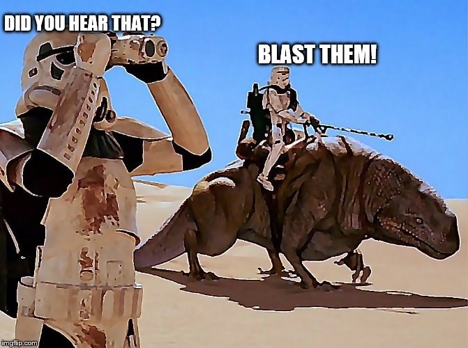 Dewback | DID YOU HEAR THAT? BLAST THEM! | image tagged in dewback | made w/ Imgflip meme maker