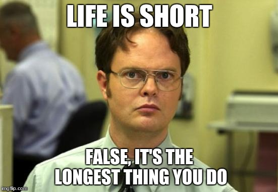 Dwight Schrute Meme | LIFE IS SHORT FALSE, IT'S THE LONGEST THING YOU DO | image tagged in memes,dwight schrute | made w/ Imgflip meme maker