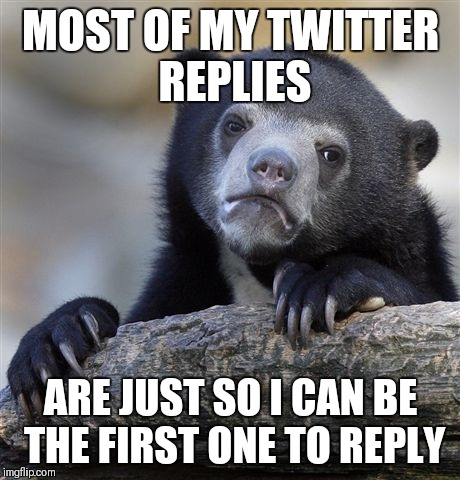 Confession Bear Meme | MOST OF MY TWITTER REPLIES ARE JUST SO I CAN BE THE FIRST ONE TO REPLY | image tagged in memes,confession bear,twitter | made w/ Imgflip meme maker