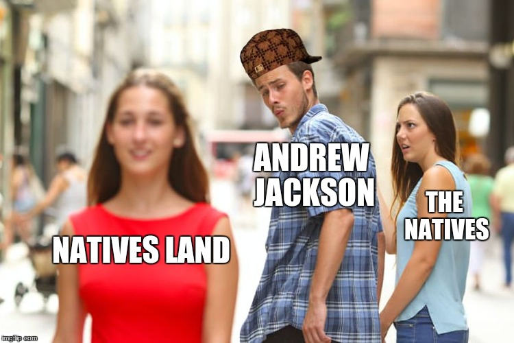 Distracted Boyfriend Meme | NATIVES LAND ANDREW JACKSON THE NATIVES | image tagged in memes,distracted boyfriend,scumbag | made w/ Imgflip meme maker