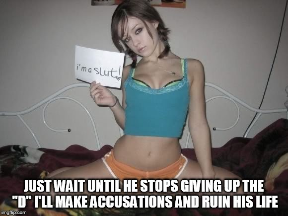 "JUST WAIT UNTIL HE STOPS GIVING UP THE ""D"" I'LL MAKE ACCUSATIONS AND RUIN HIS LIFE 