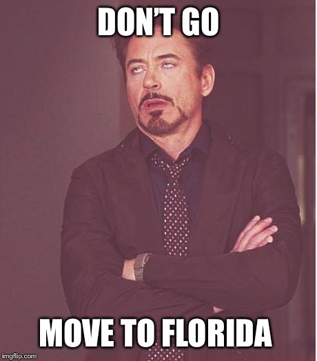 Face You Make Robert Downey Jr Meme | DON'T GO MOVE TO FLORIDA | image tagged in memes,face you make robert downey jr | made w/ Imgflip meme maker