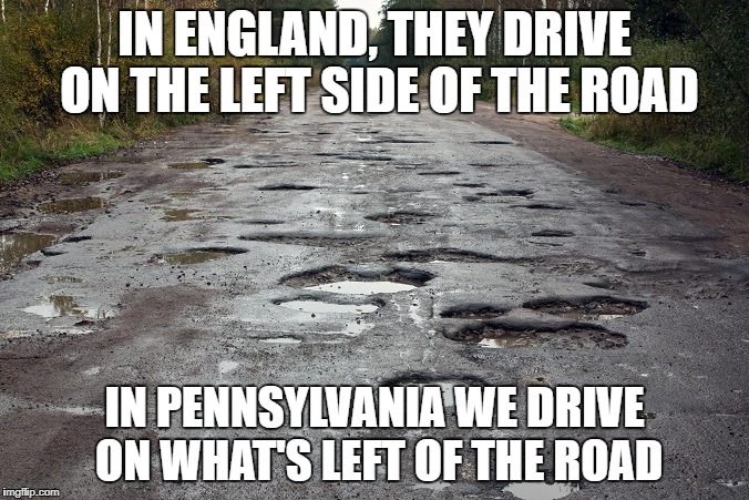 IN ENGLAND, THEY DRIVE ON THE LEFT SIDE OF THE ROAD IN PENNSYLVANIA WE DRIVE ON WHAT'S LEFT OF THE ROAD | image tagged in pothole,pennsylvania,pennsylvania roads,pennsylvania potholes,potholes | made w/ Imgflip meme maker