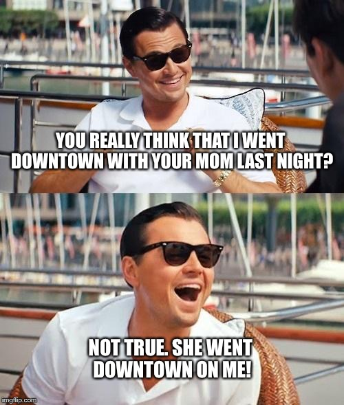 Leo and your momma | YOU REALLY THINK THAT I WENT DOWNTOWN WITH YOUR MOM LAST NIGHT? NOT TRUE. SHE WENT DOWNTOWN ON ME! | image tagged in memes,leonardo dicaprio,your mom,sex | made w/ Imgflip meme maker