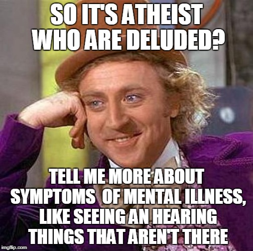 Creepy Condescending Wonka Meme | SO IT'S ATHEIST WHO ARE DELUDED? TELL ME MORE ABOUT SYMPTOMS  OF MENTAL ILLNESS, LIKE SEEING AN HEARING THINGS THAT AREN'T THERE | image tagged in memes,creepy condescending wonka | made w/ Imgflip meme maker