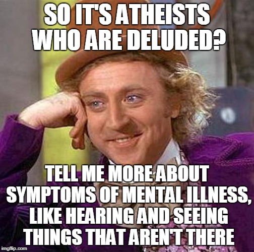 Creepy Condescending Wonka Meme | SO IT'S ATHEISTS WHO ARE DELUDED? TELL ME MORE ABOUT SYMPTOMS OF MENTAL ILLNESS, LIKE HEARING AND SEEING THINGS THAT AREN'T THERE | image tagged in memes,creepy condescending wonka | made w/ Imgflip meme maker
