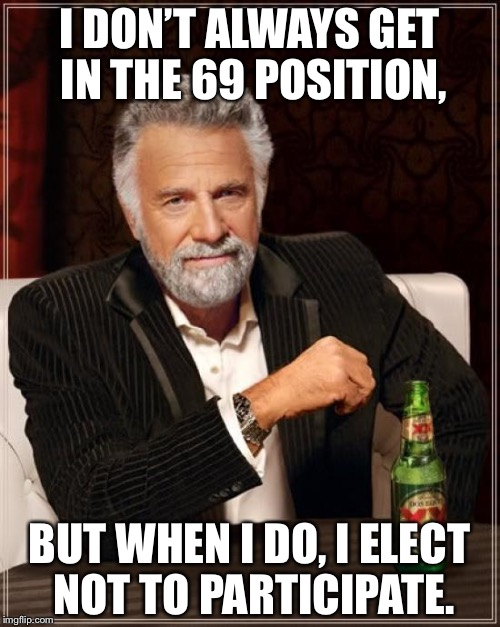 The Most Interesting Position in the World | I DON'T ALWAYS GET IN THE 69 POSITION, BUT WHEN I DO, I ELECT NOT TO PARTICIPATE. | image tagged in memes,the most interesting man in the world,69,sex,sexual positions | made w/ Imgflip meme maker