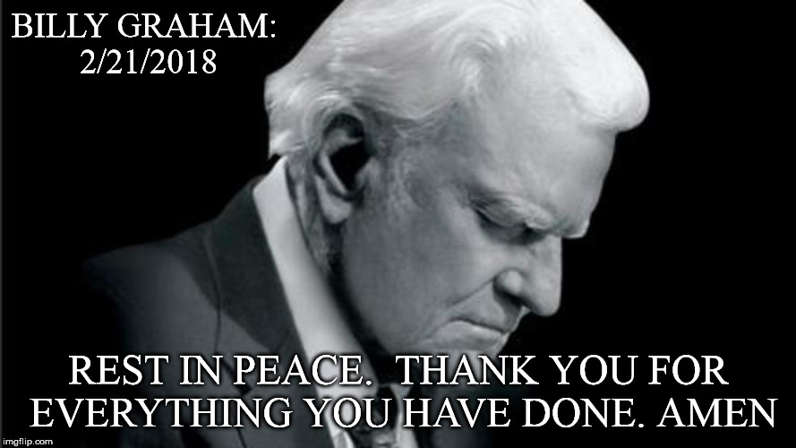 BILLY GRAHAM: 2/21/2018 REST IN PEACE.  THANK YOU FOR EVERYTHING YOU HAVE DONE. AMEN | image tagged in the late billy | made w/ Imgflip meme maker