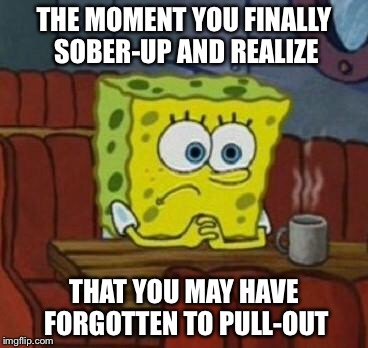 Pull and Prey | THE MOMENT YOU FINALLY SOBER-UP AND REALIZE THAT YOU MAY HAVE FORGOTTEN TO PULL-OUT | image tagged in spongebob,pregnant,pull out,sex,oh shit,memes | made w/ Imgflip meme maker