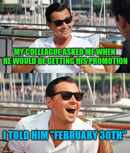 "Leonardo Dicaprio Wolf Of Wall Street Meme | MY COLLEAGUE ASKED ME WHEN HE WOULD BE GETTING HIS PROMOTION I TOLD HIM ""FEBRUARY 30TH"" 