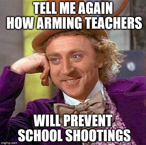 I don't want to start a massive argument, but I am sceptical about this. | TELL ME AGAIN HOW ARMING TEACHERS WILL PREVENT SCHOOL SHOOTINGS | image tagged in memes,creepy condescending wonka,school shooting,teachers,armed | made w/ Imgflip meme maker