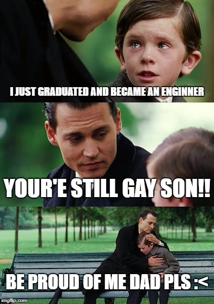 Finding Neverland Meme | I JUST GRADUATED AND BECAME AN ENGINNER YOUR'E STILL GAY SON!! BE PROUD OF ME DAD PLS :< | image tagged in memes,finding neverland | made w/ Imgflip meme maker
