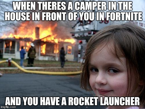 Disaster Girl Meme | WHEN THERES A CAMPER IN THE HOUSE IN FRONT OF YOU IN FORTNITE AND YOU HAVE A ROCKET LAUNCHER | image tagged in memes,disaster girl | made w/ Imgflip meme maker