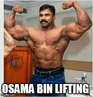 OSAMA BIN LIFTING  | OSAMA BIN LIFTING | image tagged in osama bin laden,terrorism,weight lifting,gym weights | made w/ Imgflip meme maker
