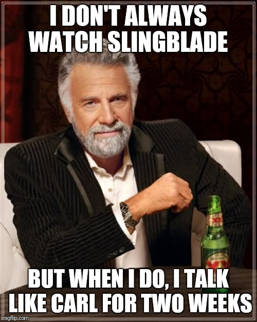 The Most Interesting Man In The World Meme | I DON'T ALWAYS WATCH SLINGBLADE BUT WHEN I DO, I TALK LIKE CARL FOR TWO WEEKS | image tagged in memes,the most interesting man in the world | made w/ Imgflip meme maker