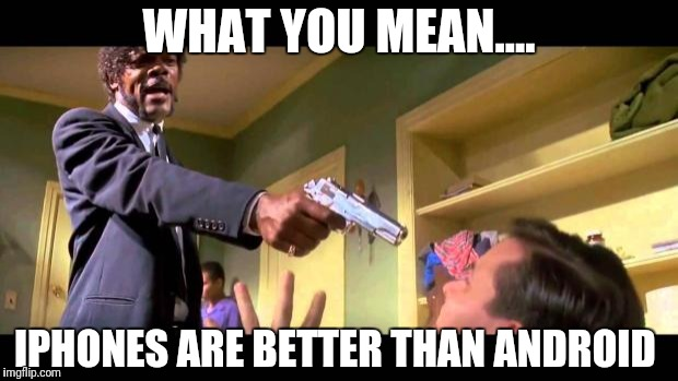 pulp fiction say it one more time | WHAT YOU MEAN.... IPHONES ARE BETTER THAN ANDROID | image tagged in pulp fiction say it one more time | made w/ Imgflip meme maker