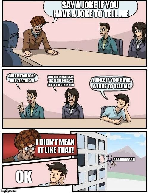 Boardroom Meeting Suggestion Meme | SAY A JOKE IF YOU HAVE A JOKE TO TELL ME CAN A MATCH BOX? NO BUT A TIN CAN WHY DID THE CHICKEN CROSS THE ROAD? TO GET TO THE OTHER SIDE A JO | image tagged in memes,boardroom meeting suggestion,scumbag | made w/ Imgflip meme maker