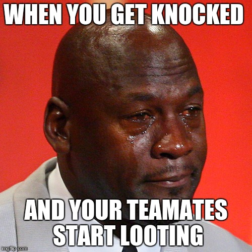 Michael Jordan Crying | WHEN YOU GET KNOCKED AND YOUR TEAMATES START LOOTING | image tagged in michael jordan crying | made w/ Imgflip meme maker