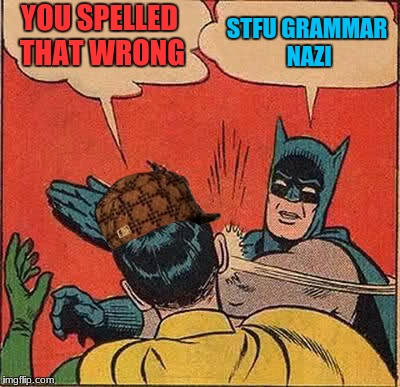 Batman Slapping Robin Meme | YOU SPELLED THAT WRONG STFU GRAMMAR NAZI | image tagged in memes,batman slapping robin,scumbag | made w/ Imgflip meme maker