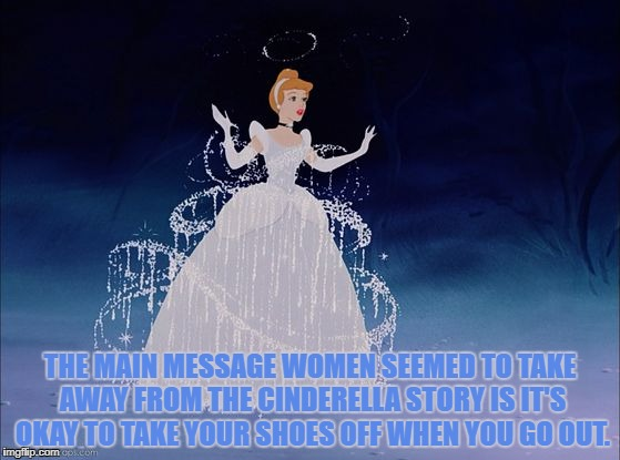 THE MAIN MESSAGE WOMEN SEEMED TO TAKE AWAY FROM THE CINDERELLA STORY IS IT'S OKAY TO TAKE YOUR SHOES OFF WHEN YOU GO OUT. | image tagged in cinderella,shoes,funny,funny memes,memes | made w/ Imgflip meme maker