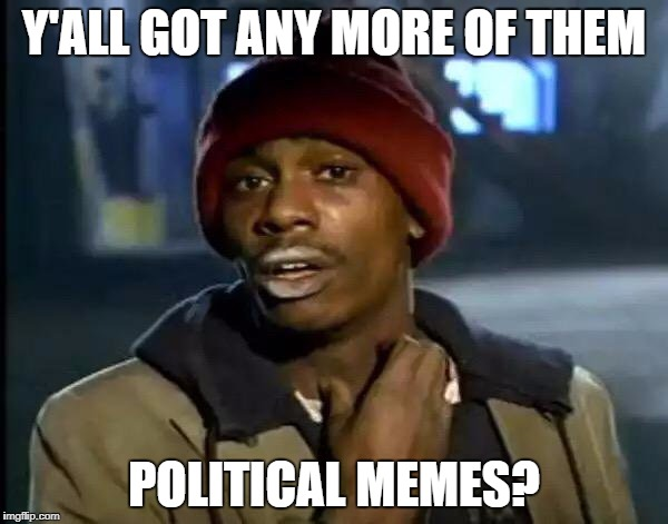 Y'all Got Any More Of That Meme | Y'ALL GOT ANY MORE OF THEM POLITICAL MEMES? | image tagged in memes,y'all got any more of that | made w/ Imgflip meme maker
