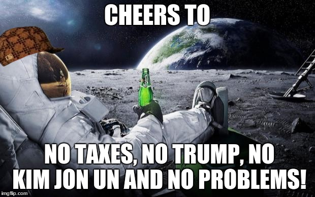When you're in space, You got No worries. | CHEERS TO NO TAXES, NO TRUMP, NO KIM JON UN AND NO PROBLEMS! | image tagged in memes,time to leave the earth,scumbag,no taxes,trump | made w/ Imgflip meme maker