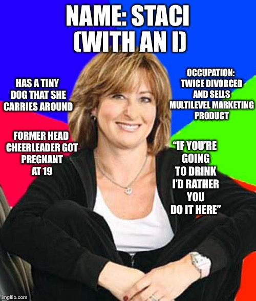 "There are Brendas and Carols, this is a Staci | NAME: STACI (WITH AN I) OCCUPATION: TWICE DIVORCED AND SELLS MULTILEVEL MARKETING PRODUCT ""IF YOU'RE GOING TO DRINK I'D RATHER YOU DO IT HER 