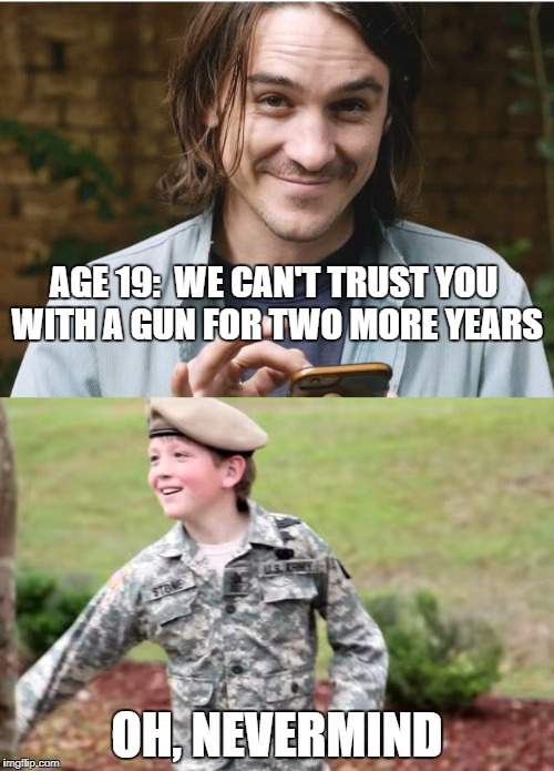 AGE 19:  WE CAN'T TRUST YOU WITH A GUN FOR TWO MORE YEARS OH, NEVERMIND | image tagged in civilian vs military | made w/ Imgflip meme maker