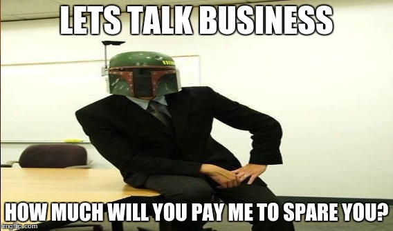 LETS TALK BUSINESS HOW MUCH WILL YOU PAY ME TO SPARE YOU? | made w/ Imgflip meme maker