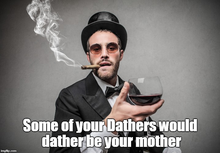 Some of your Dathers would dather be your mother | made w/ Imgflip meme maker