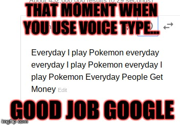 THAT MOMENT WHEN YOU USE VOICE TYPE... GOOD JOB GOOGLE | image tagged in memes | made w/ Imgflip meme maker