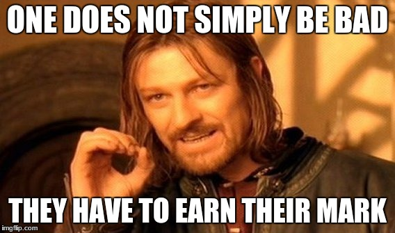 One Does Not Simply | ONE DOES NOT SIMPLY BE BAD THEY HAVE TO EARN THEIR MARK | image tagged in memes,one does not simply | made w/ Imgflip meme maker