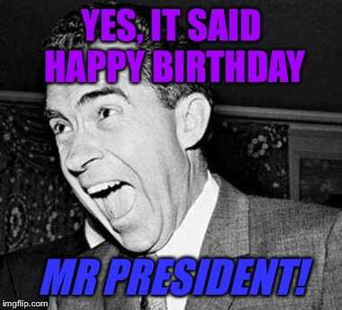 YES, IT SAID HAPPY BIRTHDAY MR PRESIDENT! | made w/ Imgflip meme maker