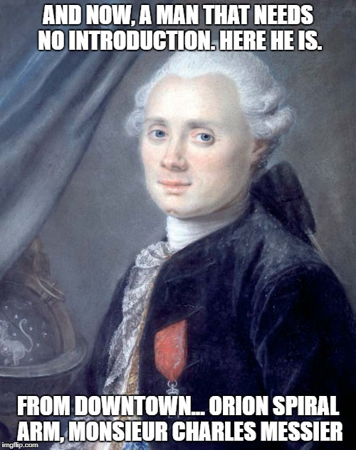 Charles Messier | AND NOW, A MAN THAT NEEDS NO INTRODUCTION. HERE HE IS. FROM DOWNTOWN... ORION SPIRAL ARM, MONSIEUR CHARLES MESSIER | image tagged in charles | made w/ Imgflip meme maker